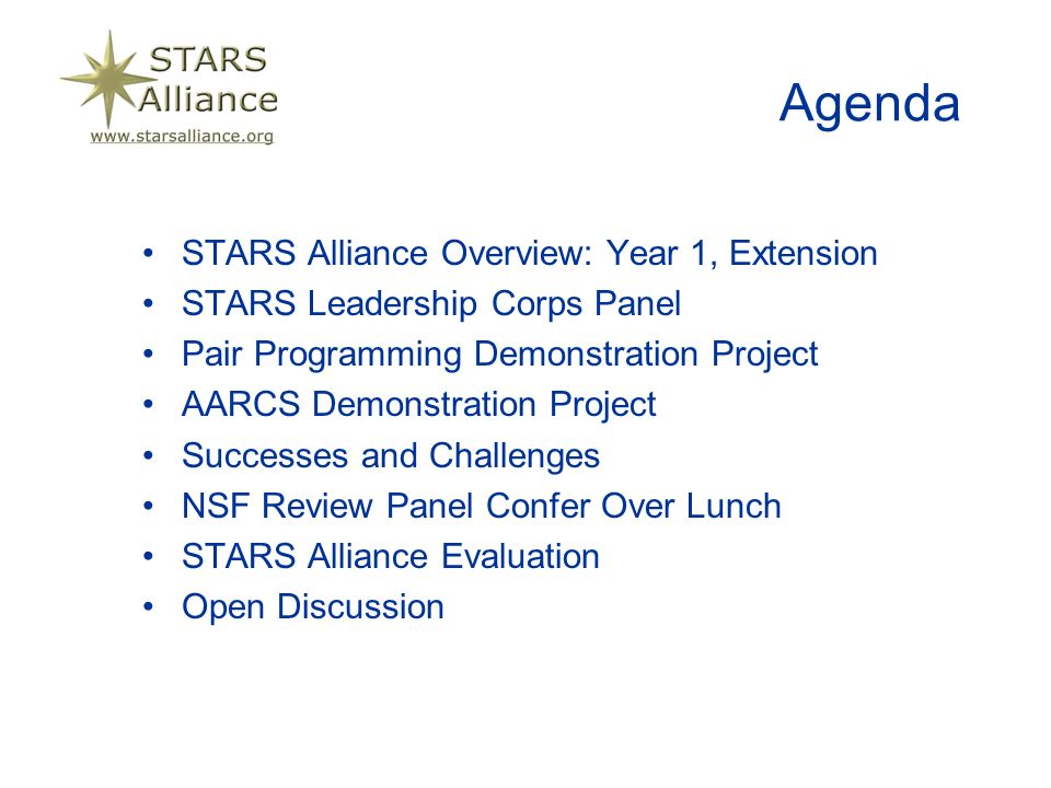 Agenda STARS Alliance Overview: Year 1, Extension STARS Leadership Corps Panel Pair Programming Demonstration Project AARCS Demonstration Project Successes and Challenges NSF Review Panel Confer Over Lunch STARS Alliance Evaluation Open Discussion