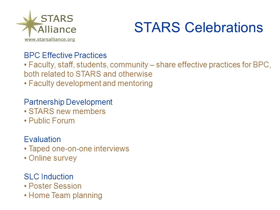 STARS Celebrations BPC Effective Practices Faculty, staff, students, community – share effective practices for BPC, both related to STARS and otherwise Faculty development and mentoring Partnership Development STARS new members Public Forum Evaluation Taped one-on-one interviews Online survey SLC Induction Poster Session Home Team planning