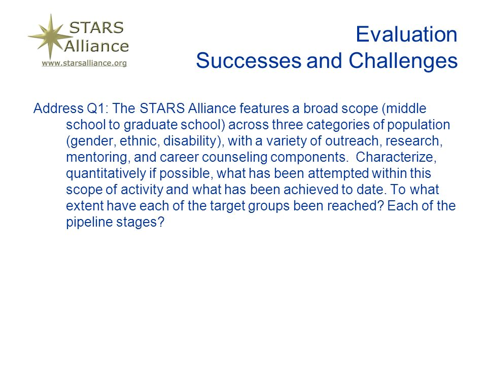 Evaluation Successes and Challenges Address Q1: The STARS Alliance features a broad scope (middle school to graduate school) across three categories of population (gender, ethnic, disability), with a variety of outreach, research, mentoring, and career counseling components.