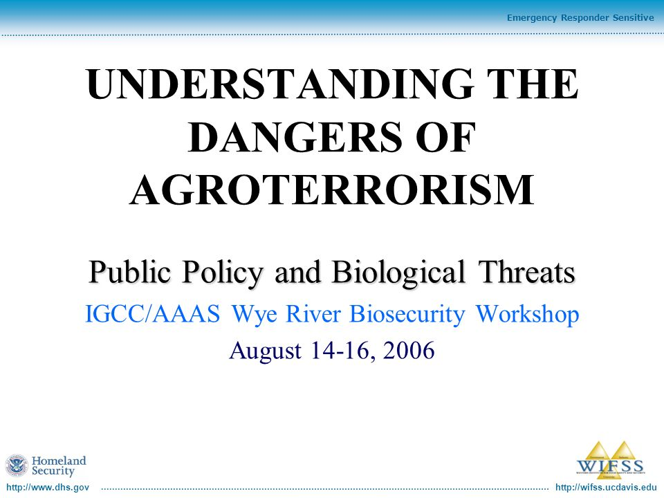 http://www.dhs.gov http://wifss.ucdavis.edu Emergency Responder Sensitive UNDERSTANDING THE DANGERS OF AGROTERRORISM Public Policy and Biological Thre