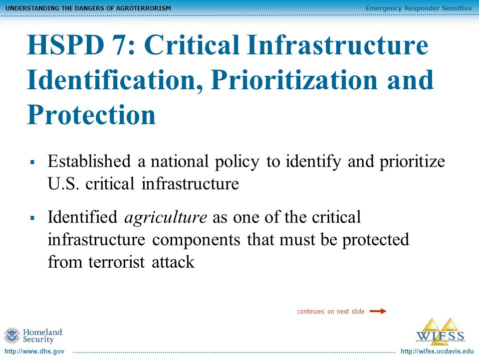 http://wifss.ucdavis.edu Emergency Responder Sensitive UNDERSTANDING THE DANGERS OF AGROTERRORISM http://www.dhs.gov HSPD 7: Critical Infrastructure Identification, Prioritization and Protection Critical infrastructure is defined as: …those systems and assets, whether physical or virtual, so vital to the United States that the incapacity or destruction of such systems and assets would have a debilitating impact on security, national economic security, national public health or safety, or any combination of those matters.
