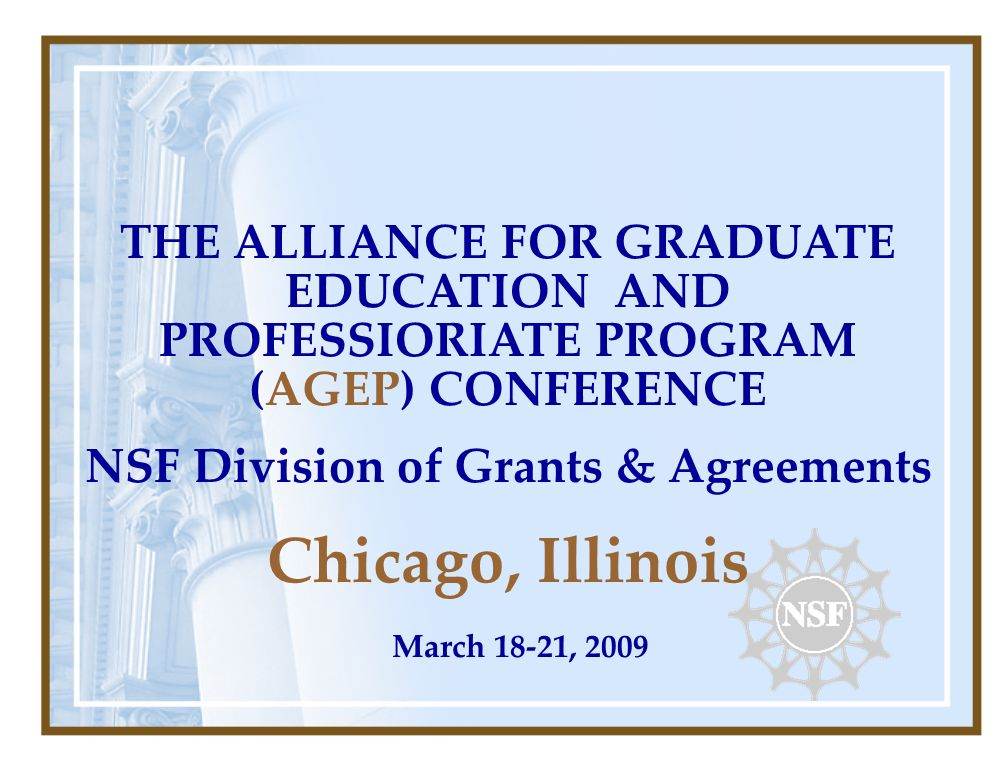 THE ALLIANCE FOR GRADUATE EDUCATION AND PROFESSIORIATE PROGRAM (AGEP) CONFERENCE NSF Division of Grants & Agreements Chicago, Illinois March 18-21, 2009