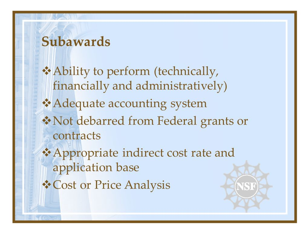Subawards Ability to perform (technically, financially and administratively) Adequate accounting system Not debarred from Federal grants or contracts Appropriate indirect cost rate and application base Cost or Price Analysis