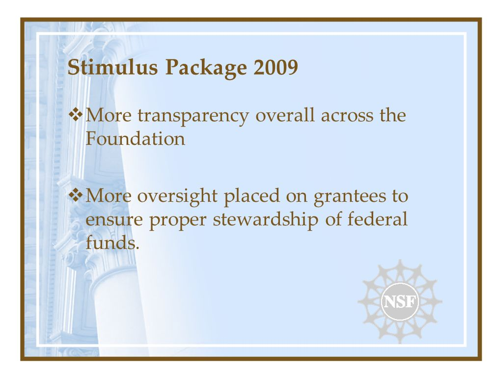 Stimulus Package 2009 More transparency overall across the Foundation More oversight placed on grantees to ensure proper stewardship of federal funds.