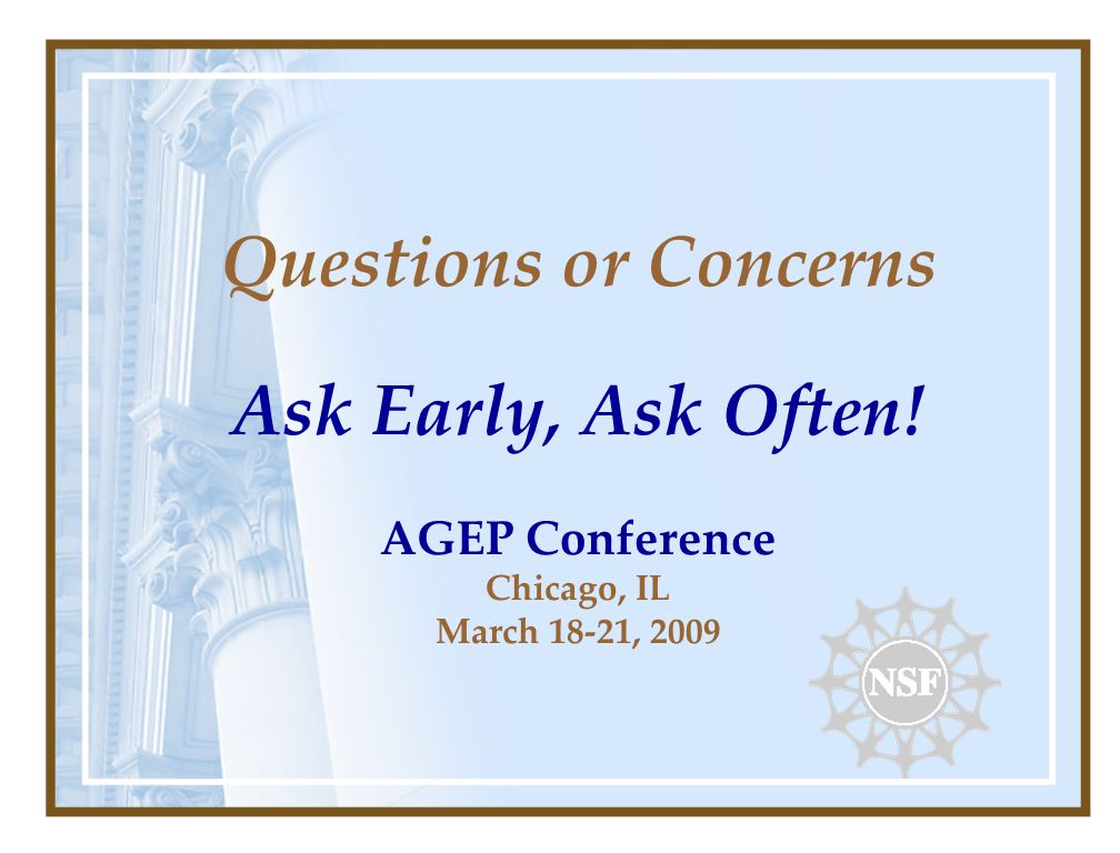 Questions or Concerns Ask Early, Ask Often! AGEP Conference Chicago, IL March 18-21, 2009