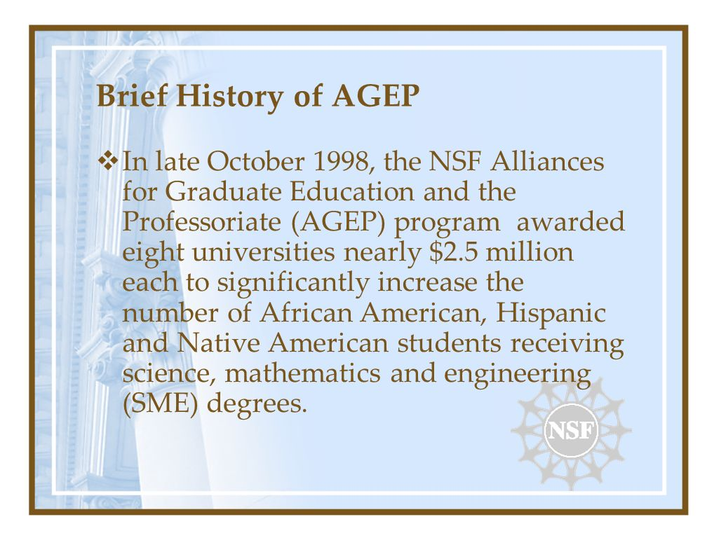 Brief History of AGEP In late October 1998, the NSF Alliances for Graduate Education and the Professoriate (AGEP) program awarded eight universities nearly $2.5 million each to significantly increase the number of African American, Hispanic and Native American students receiving science, mathematics and engineering (SME) degrees.
