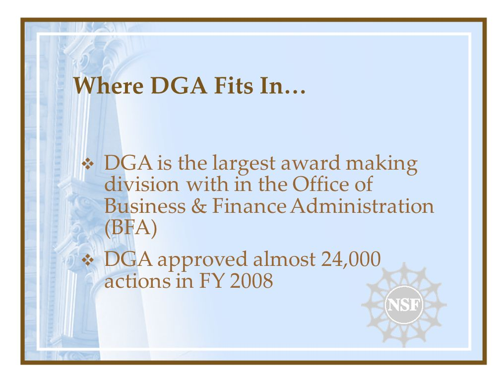 Where DGA Fits In… DGA is the largest award making division with in the Office of Business & Finance Administration (BFA) DGA approved almost 24,000 actions in FY 2008