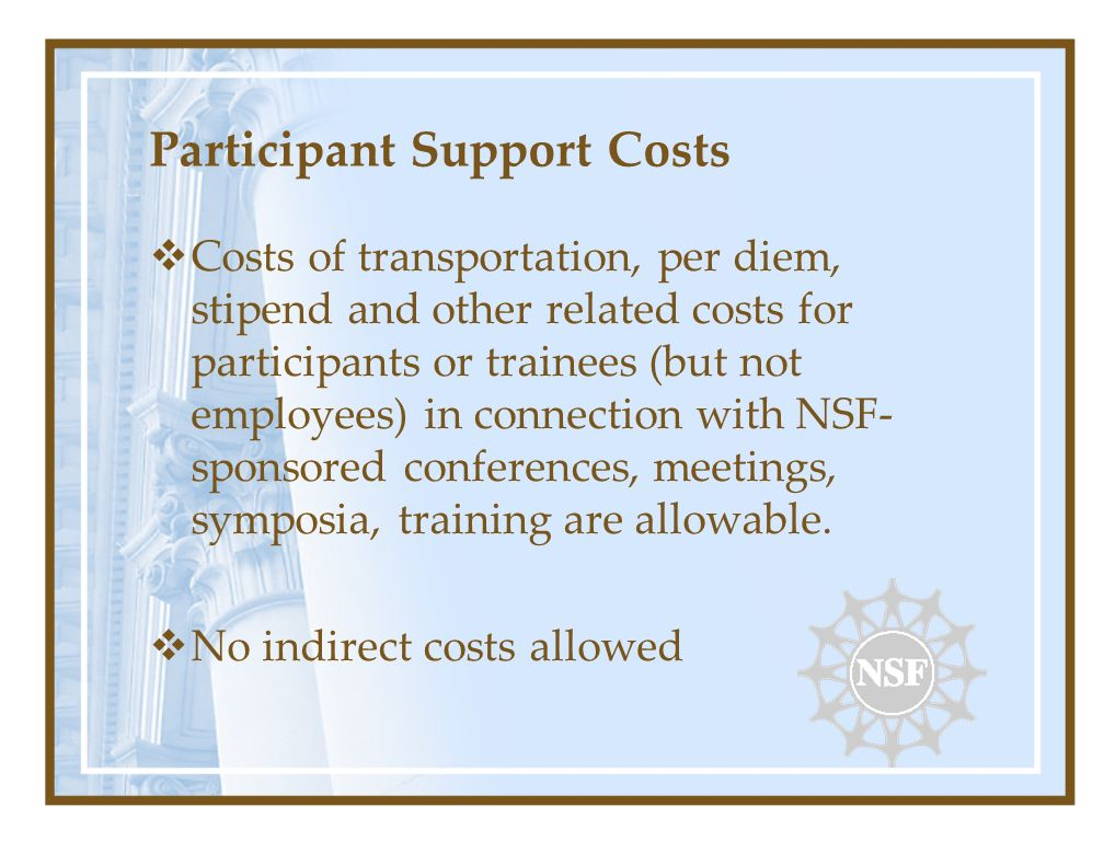 Participant Support Costs Costs of transportation, per diem, stipend and other related costs for participants or trainees (but not employees) in connection with NSF- sponsored conferences, meetings, symposia, training are allowable.