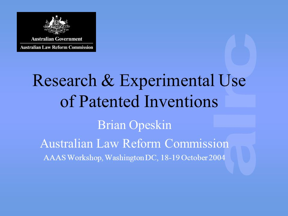 Research & Experimental Use of Patented Inventions Brian Opeskin Australian Law Reform Commission AAAS Workshop, Washington DC, 18-19 October 2004