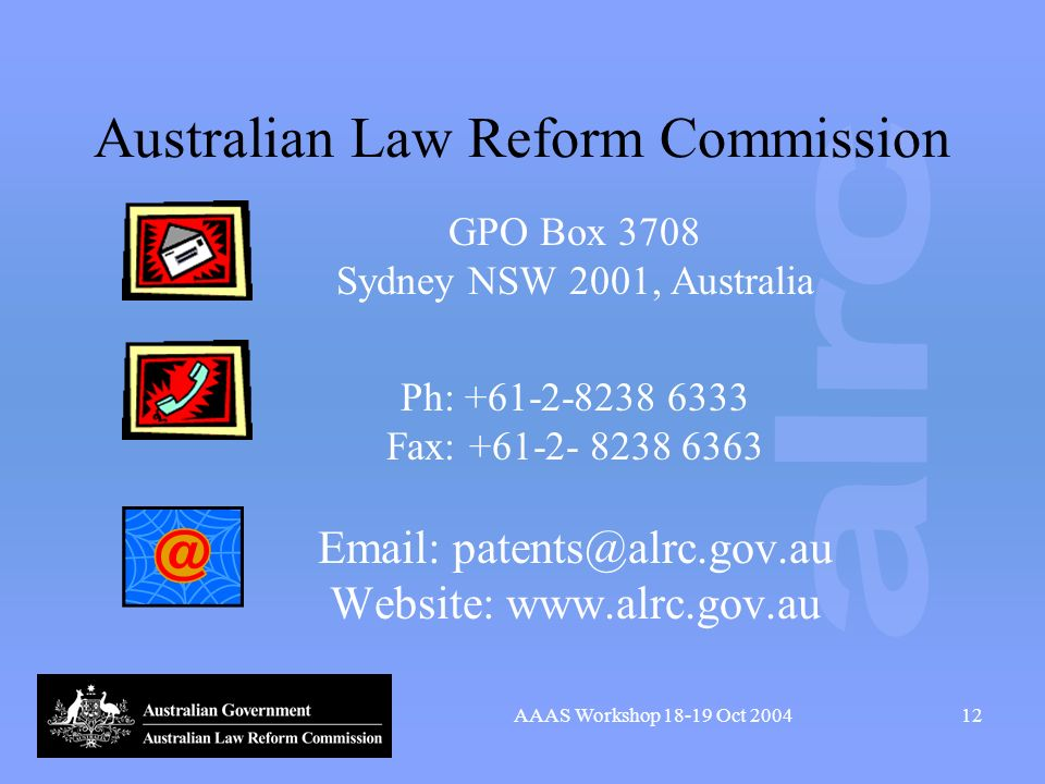 AAAS Workshop 18-19 Oct 200412 Australian Law Reform Commission GPO Box 3708 Sydney NSW 2001, Australia Ph: +61-2-8238 6333 Fax: +61-2- 8238 6363 Email: patents@alrc.gov.au Website: www.alrc.gov.au