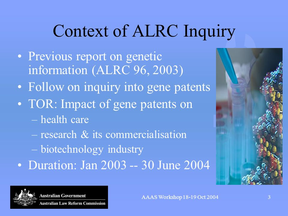 AAAS Workshop 18-19 Oct 20043 Context of ALRC Inquiry Previous report on genetic information (ALRC 96, 2003) Follow on inquiry into gene patents TOR:
