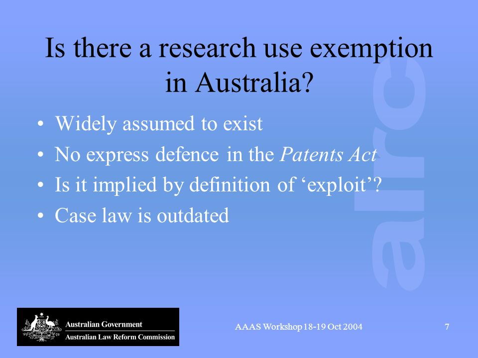 AAAS Workshop 18-19 Oct 20047 Is there a research use exemption in Australia? Widely assumed to exist No express defence in the Patents Act Is it impl
