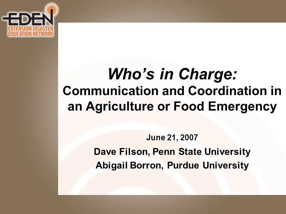 Whos in Charge: Communication and Coordination in an Agriculture or Food Emergency June 21, 2007 Dave Filson, Penn State University Abigail Borron, Purdue University
