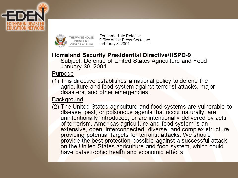 For Immediate Release Office of the Press Secretary February 3, 2004 Homeland Security Presidential Directive/HSPD-9 Subject: Defense of United States Agriculture and Food January 30, 2004 Purpose (1) This directive establishes a national policy to defend the agriculture and food system against terrorist attacks, major disasters, and other emergencies.