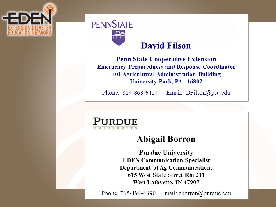 David Filson Penn State Cooperative Extension Emergency Preparedness and Response Coordinator 401 Agricultural Administration Building University Park, PA Phone: Abigail Borron Purdue University EDEN Communication Specialist Department of Ag Communications 615 West State Street Rm 211 West Lafayette, IN Phone: