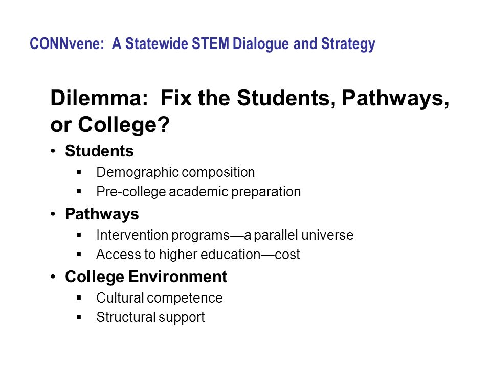 CONNvene: A Statewide STEM Dialogue and Strategy Dilemma: Fix the Students, Pathways, or College? Students Demographic composition Pre-college academi