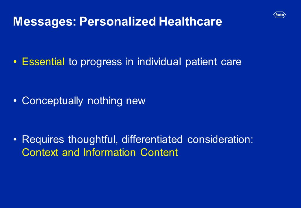 Messages: Personalized Healthcare Essential to progress in individual patient care Conceptually nothing new Requires thoughtful, differentiated consid