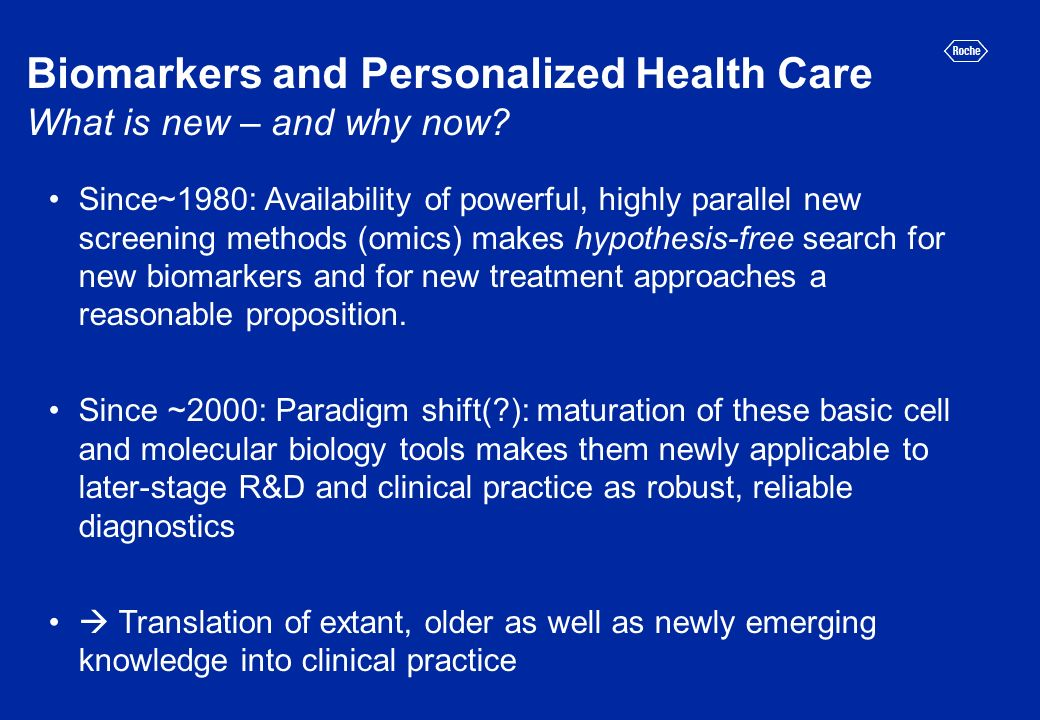 Biomarkers and Personalized Health Care What is new – and why now? Since~1980: Availability of powerful, highly parallel new screening methods (omics)