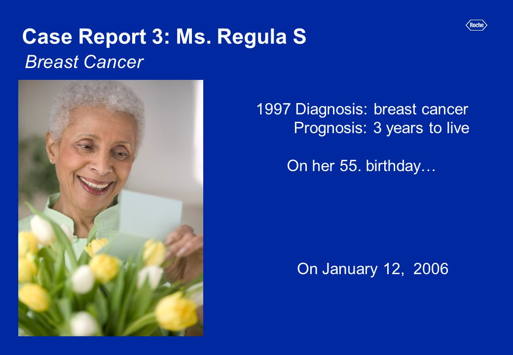 1997 Diagnosis: breast cancer Prognosis: 3 years to live On her 55. birthday… On January 12, 2006 Case Report 3: Ms. Regula S Breast Cancer