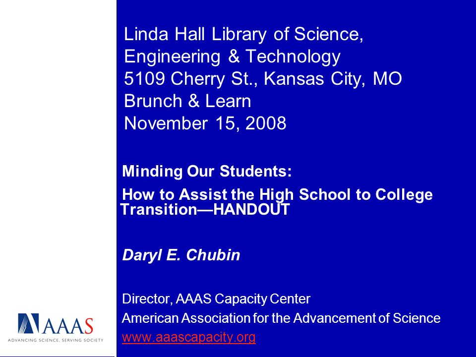 Linda Hall Library of Science, Engineering & Technology 5109 Cherry St., Kansas City, MO Brunch & Learn November 15, 2008 Minding Our Students: How to Assist the High School to College TransitionHANDOUT Daryl E.