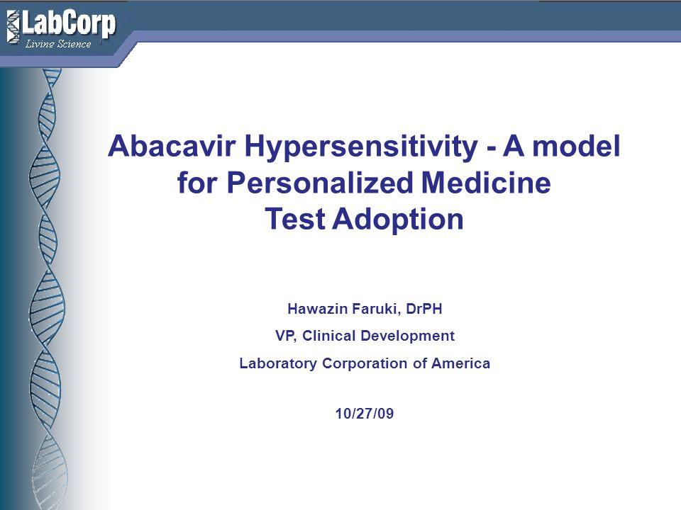Living Science Abacavir Hypersensitivity - A model for Personalized Medicine Test Adoption Hawazin Faruki, DrPH VP, Clinical Development Laboratory Corporation of America 10/27/09