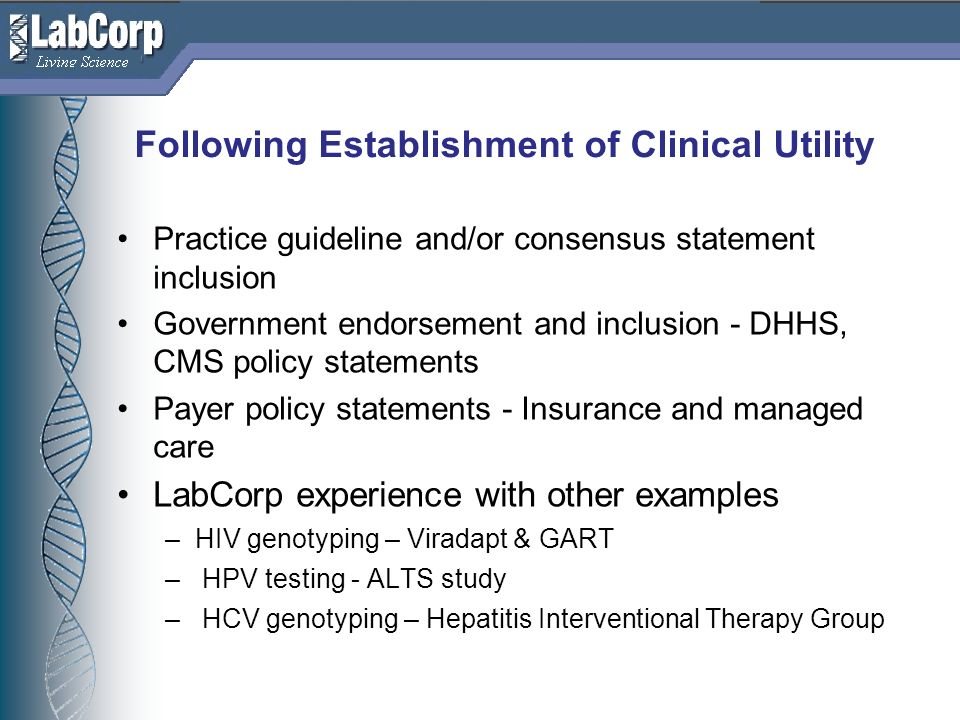 Living Science Following Establishment of Clinical Utility Practice guideline and/or consensus statement inclusion Government endorsement and inclusion - DHHS, CMS policy statements Payer policy statements - Insurance and managed care LabCorp experience with other examples –HIV genotyping – Viradapt & GART – HPV testing - ALTS study – HCV genotyping – Hepatitis Interventional Therapy Group