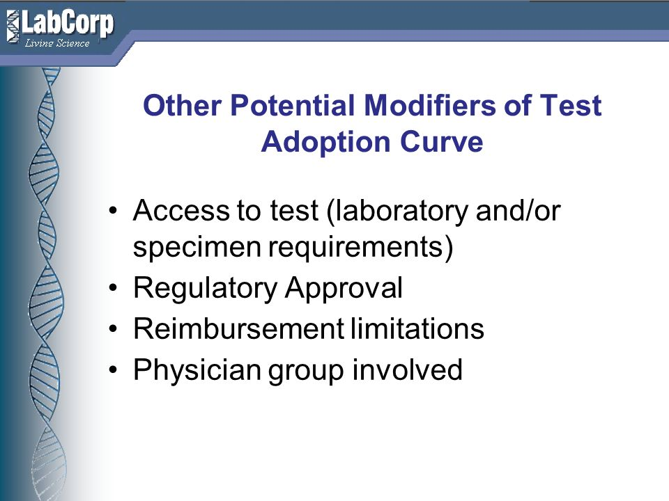 Living Science Other Potential Modifiers of Test Adoption Curve Access to test (laboratory and/or specimen requirements) Regulatory Approval Reimbursement limitations Physician group involved
