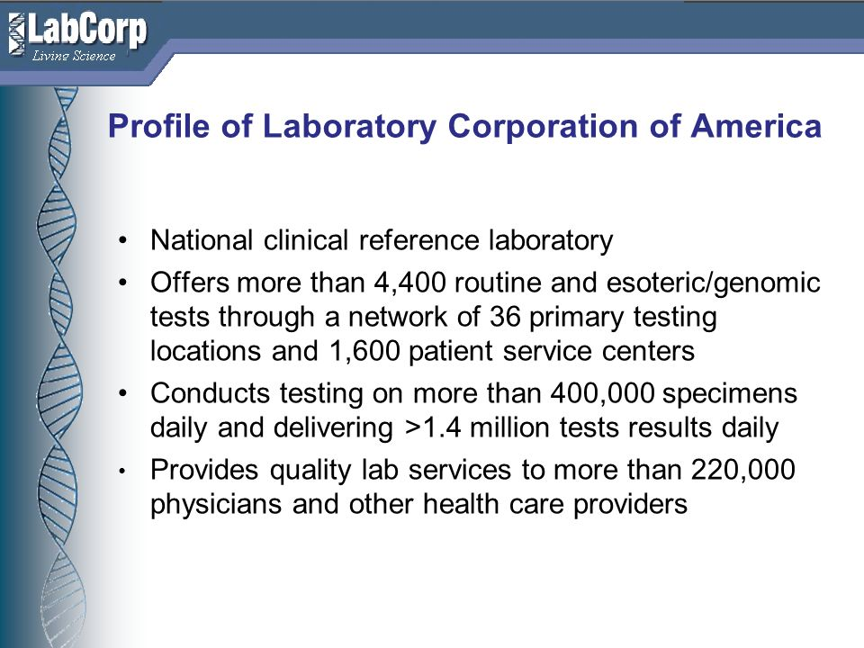 Living Science Profile of Laboratory Corporation of America National clinical reference laboratory Offers more than 4,400 routine and esoteric/genomic tests through a network of 36 primary testing locations and 1,600 patient service centers Conducts testing on more than 400,000 specimens daily and delivering >1.4 million tests results daily Provides quality lab services to more than 220,000 physicians and other health care providers