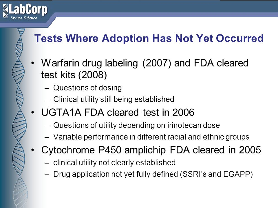 Living Science Tests Where Adoption Has Not Yet Occurred Warfarin drug labeling (2007) and FDA cleared test kits (2008) –Questions of dosing –Clinical utility still being established UGTA1A FDA cleared test in 2006 –Questions of utility depending on irinotecan dose –Variable performance in different racial and ethnic groups Cytochrome P450 amplichip FDA cleared in 2005 –clinical utility not clearly established –Drug application not yet fully defined (SSRIs and EGAPP)