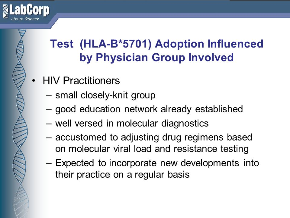 Living Science Test (HLA-B*5701) Adoption Influenced by Physician Group Involved HIV Practitioners –small closely-knit group –good education network already established –well versed in molecular diagnostics –accustomed to adjusting drug regimens based on molecular viral load and resistance testing –Expected to incorporate new developments into their practice on a regular basis