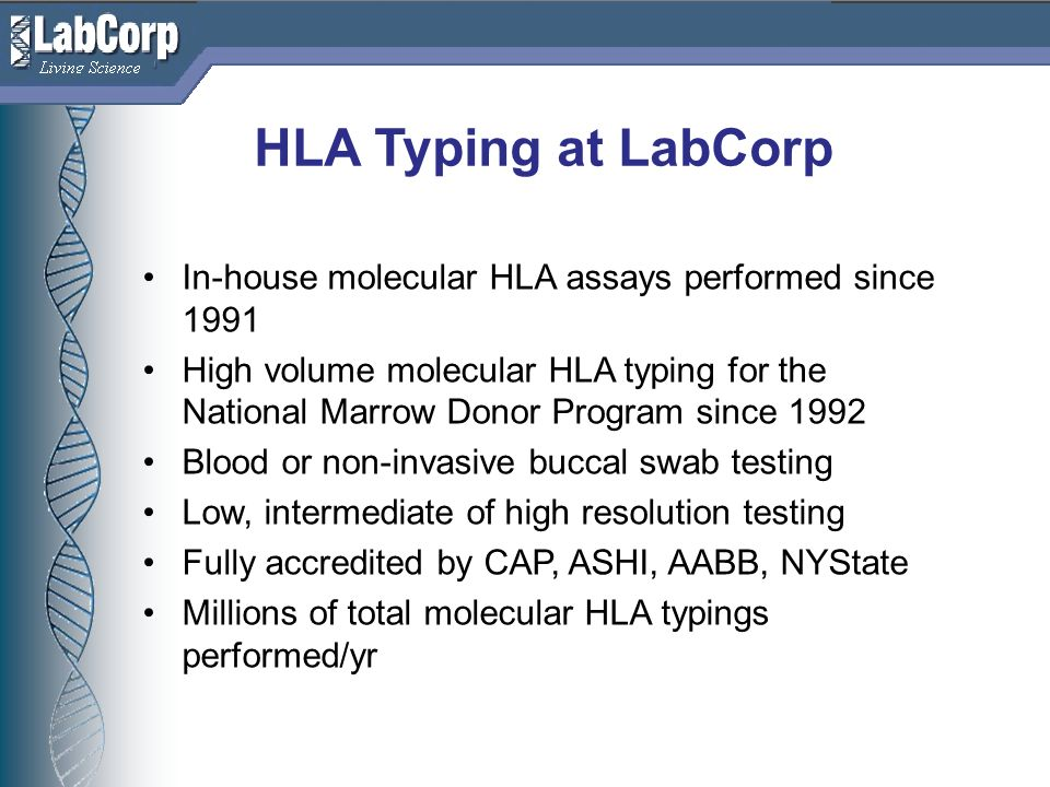 Living Science HLA Typing at LabCorp In-house molecular HLA assays performed since 1991 High volume molecular HLA typing for the National Marrow Donor Program since 1992 Blood or non-invasive buccal swab testing Low, intermediate of high resolution testing Fully accredited by CAP, ASHI, AABB, NYState Millions of total molecular HLA typings performed/yr