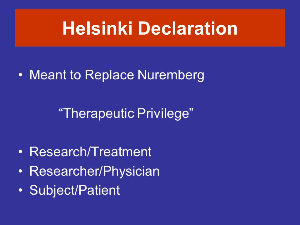 Helsinki Declaration Meant to Replace Nuremberg Therapeutic Privilege Research/Treatment Researcher/Physician Subject/Patient
