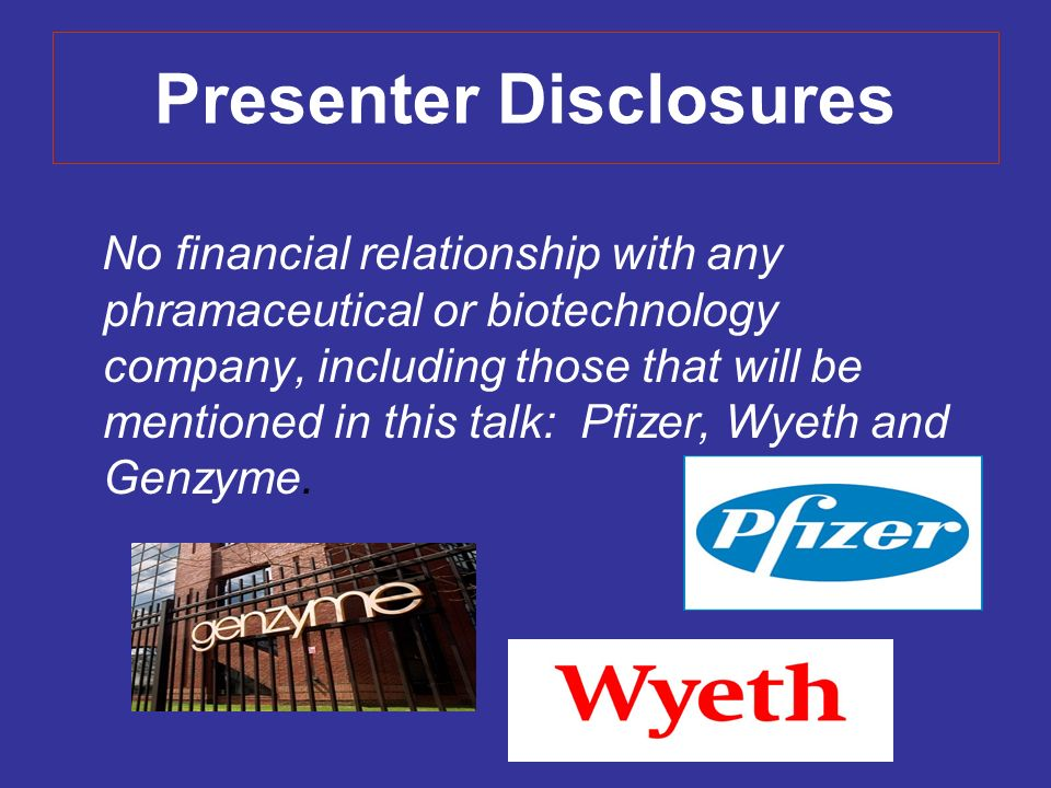 Presenter Disclosures No financial relationship with any phramaceutical or biotechnology company, including those that will be mentioned in this talk: Pfizer, Wyeth and Genzyme.