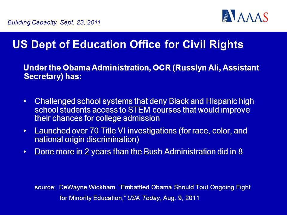 US Dept of Education Office for Civil Rights Under the Obama Administration, OCR (Russlyn Ali, Assistant Secretary) has: Challenged school systems that deny Black and Hispanic high school students access to STEM courses that would improve their chances for college admission Launched over 70 Title VI investigations (for race, color, and national origin discrimination) Done more in 2 years than the Bush Administration did in 8 source: DeWayne Wickham, Embattled Obama Should Tout Ongoing Fight for Minority Education, USA Today, Aug.