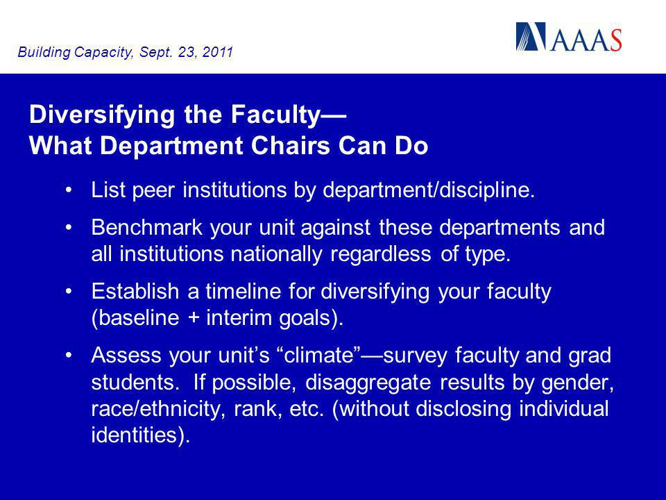 Diversifying the Faculty What Department Chairs Can Do List peer institutions by department/discipline. Benchmark your unit against these departments