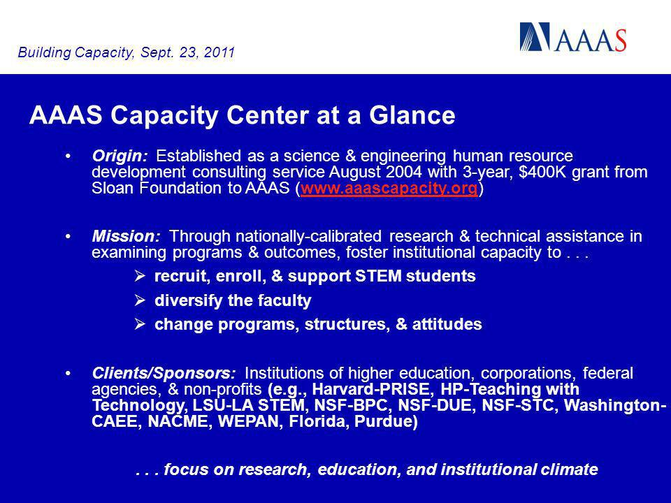 AAAS Capacity Center at a Glance Origin: Established as a science & engineering human resource development consulting service August 2004 with 3-year, $400K grant from Sloan Foundation to AAAS (  Mission: Through nationally-calibrated research & technical assistance in examining programs & outcomes, foster institutional capacity to...