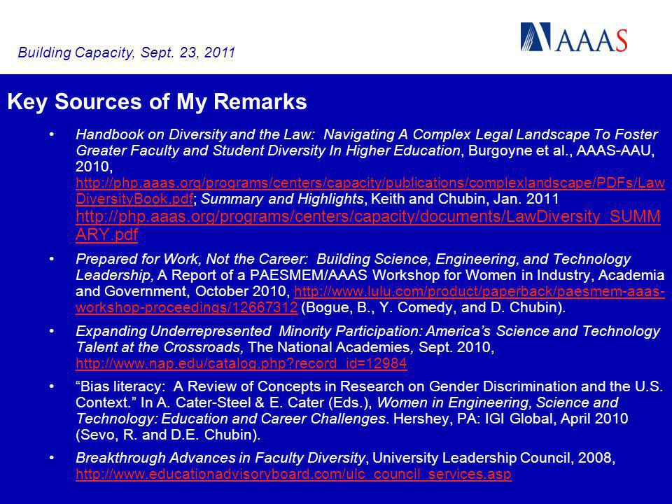 Key Sources of My Remarks Handbook on Diversity and the Law: Navigating A Complex Legal Landscape To Foster Greater Faculty and Student Diversity In Higher Education, Burgoyne et al., AAAS-AAU, 2010, http://php.aaas.org/programs/centers/capacity/publications/complexlandscape/PDFs/Law DiversityBook.pdf; Summary and Highlights, Keith and Chubin, Jan.