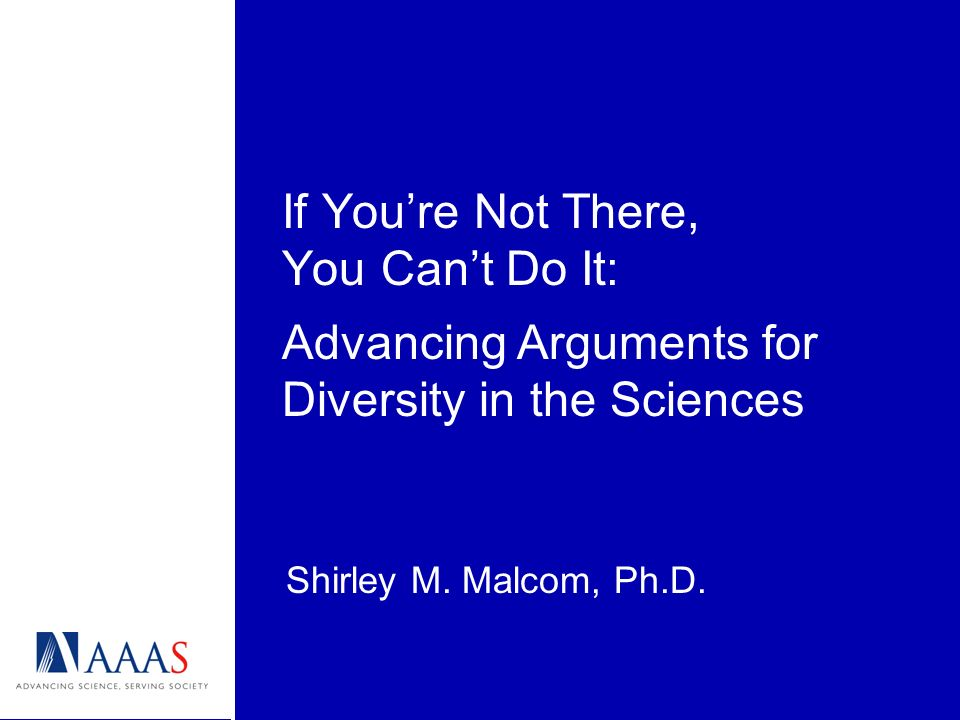 If Youre Not There, You Cant Do It: Shirley M. Malcom, Ph.D. Advancing Arguments for Diversity in the Sciences