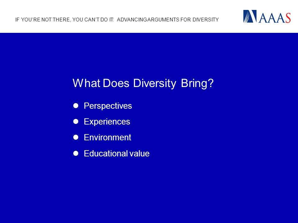 IF YOURE NOT THERE, YOU CANT DO IT: ADVANCING ARGUMENTS FOR DIVERSITY What Does Diversity Bring.