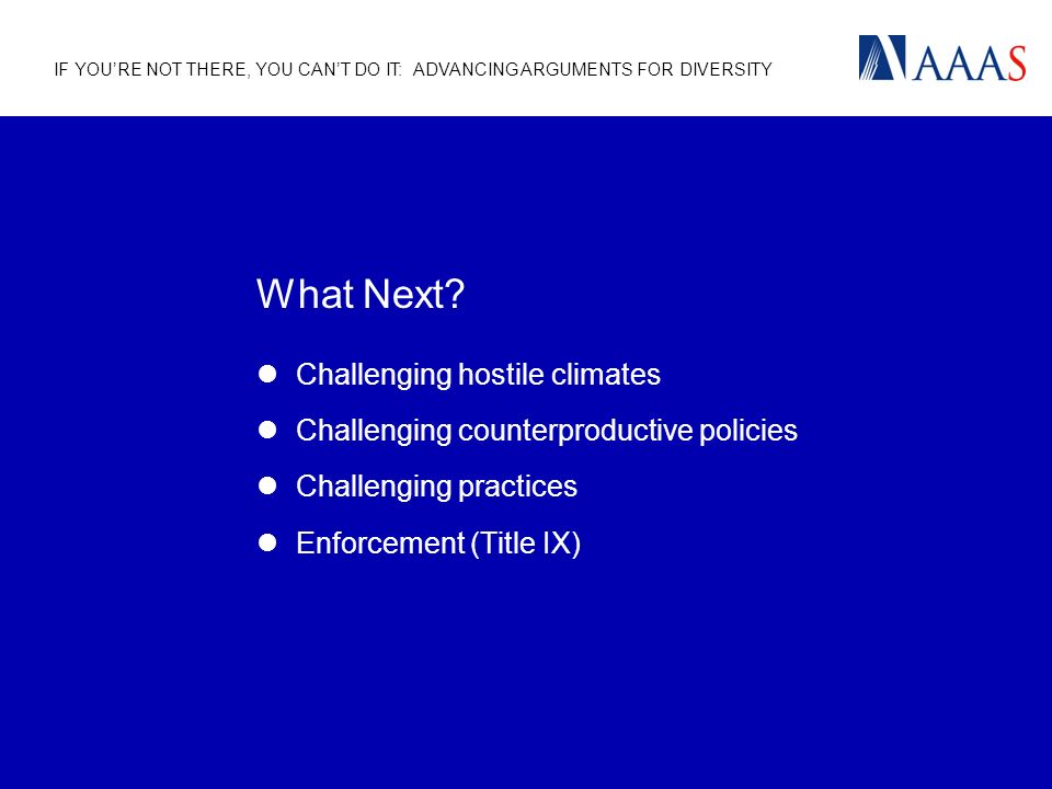 IF YOURE NOT THERE, YOU CANT DO IT: ADVANCING ARGUMENTS FOR DIVERSITY What Next? Challenging hostile climates Challenging counterproductive policies C