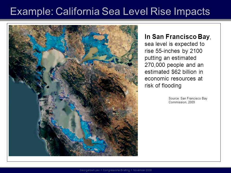 Example: California Sea Level Rise Impacts In San Francisco Bay, sea level is expected to rise 55-inches by 2100 putting an estimated 270,000 people a
