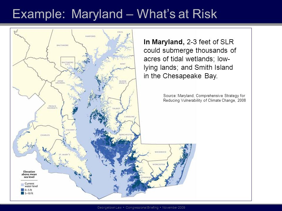 Example: Maryland – Whats at Risk Georgetown Law Congressional Briefing November 2009 In Maryland, 2-3 feet of SLR could submerge thousands of acres o