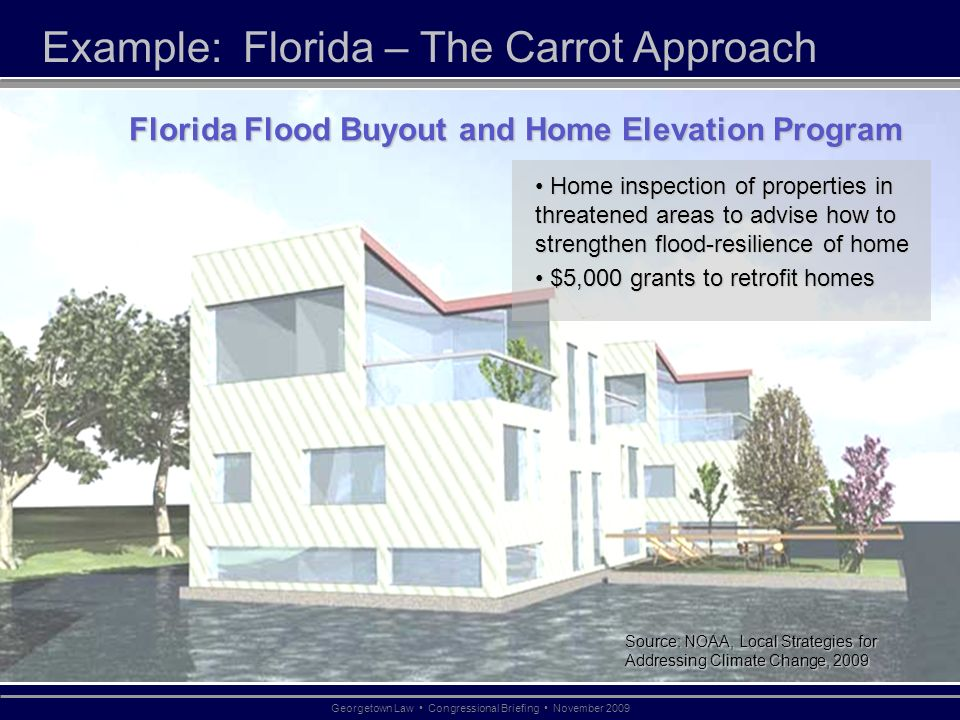 Example: Florida – The Carrot Approach Source: NOAA, Local Strategies for Addressing Climate Change, 2009 Georgetown Law Congressional Briefing November 2009 Florida Flood Buyout and Home Elevation Program Home inspection of properties in threatened areas to advise how to strengthen flood-resilience of home Home inspection of properties in threatened areas to advise how to strengthen flood-resilience of home $5,000 grants to retrofit homes $5,000 grants to retrofit homes Source: NOAA, Local Strategies for Addressing Climate Change, 2009