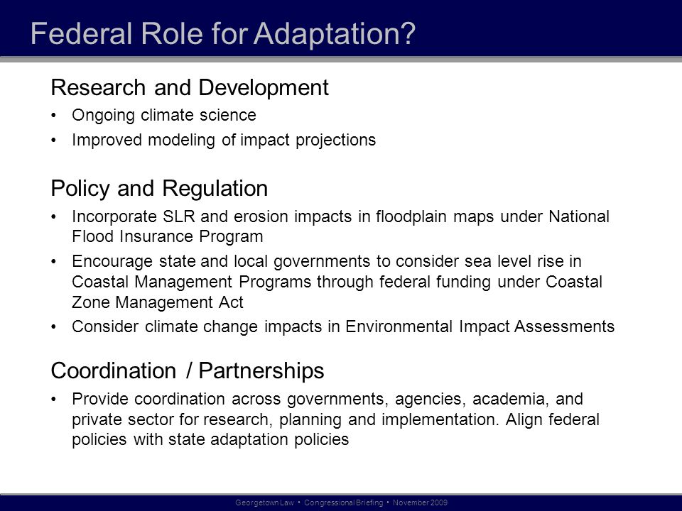 Federal Role for Adaptation? Research and Development Ongoing climate science Improved modeling of impact projections Policy and Regulation Incorporat