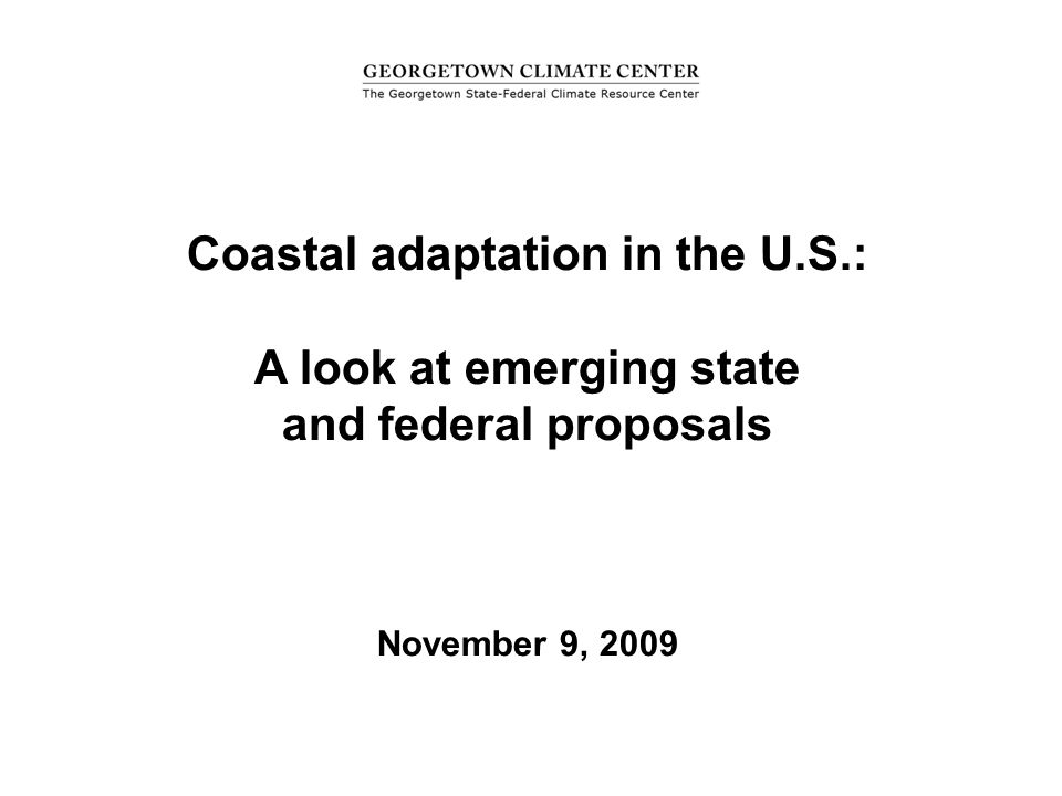 Ja= Coastal adaptation in the U.S.: A look at emerging state and federal proposals November 9, 2009