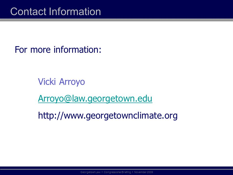 Contact Information For more information: Vicki Arroyo Arroyo@law.georgetown.edu http://www.georgetownclimate.org Georgetown Law Congressional Briefin