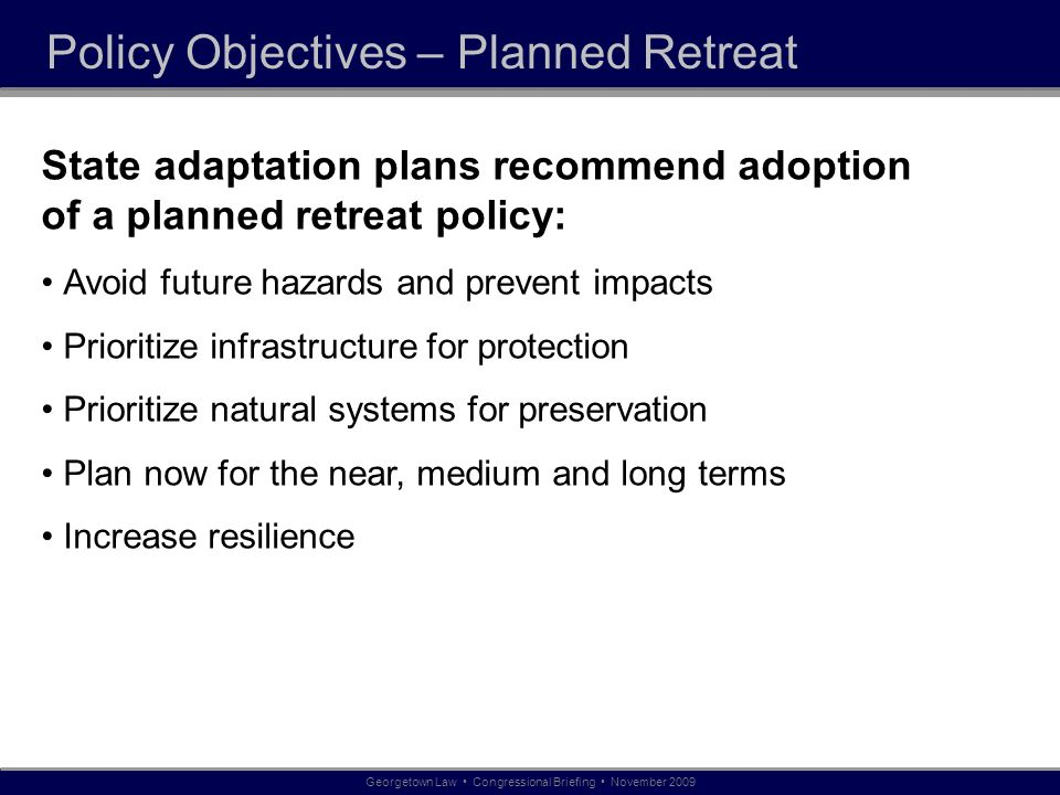 Policy Objectives – Planned Retreat State adaptation plans recommend adoption of a planned retreat policy: Avoid future hazards and prevent impacts Prioritize infrastructure for protection Prioritize natural systems for preservation Plan now for the near, medium and long terms Increase resilience Georgetown Law Congressional Briefing November 2009