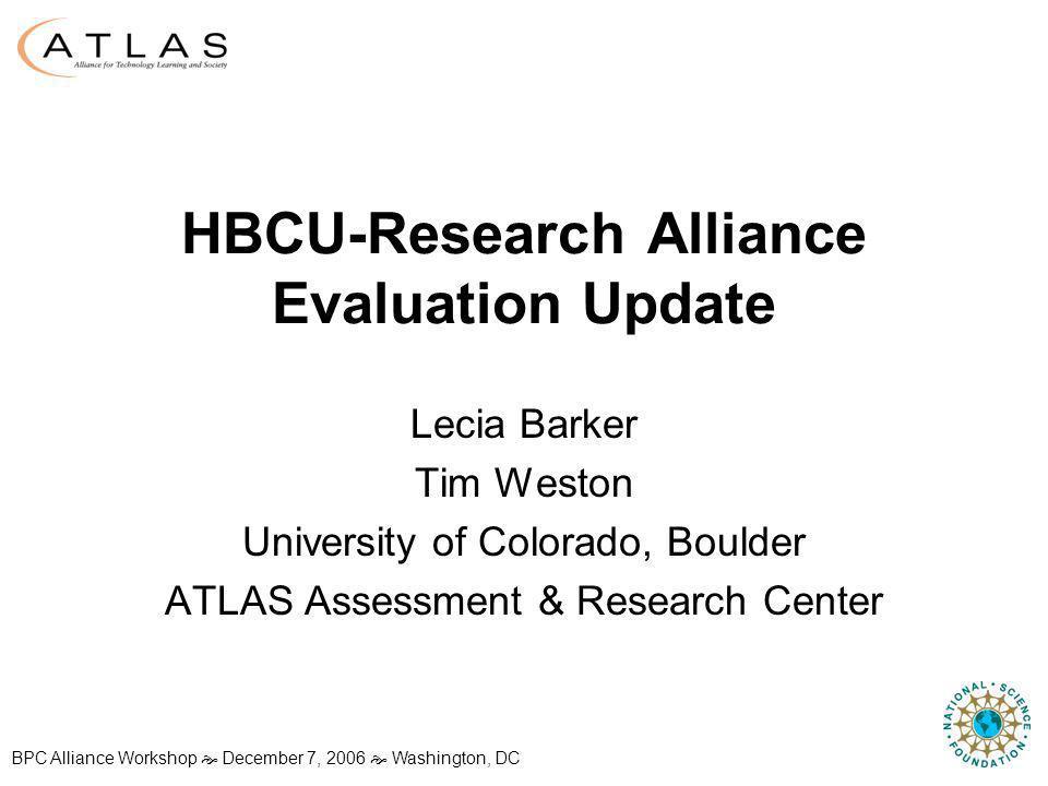 BPC Alliance Workshop December 7, 2006 Washington, DC HBCU-Research Alliance Evaluation Update Lecia Barker Tim Weston University of Colorado, Boulder ATLAS Assessment & Research Center