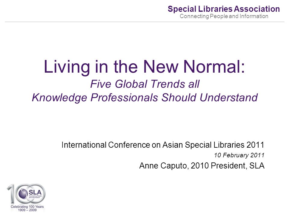 Special Libraries Association Connecting People and Information International Conference on Asian Special Libraries February 2011 Anne Caputo, 2010 President, SLA Living in the New Normal: Five Global Trends all Knowledge Professionals Should Understand