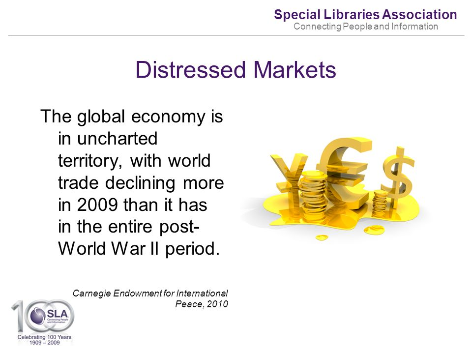 Special Libraries Association Connecting People and Information Distressed Markets The global economy is in uncharted territory, with world trade declining more in 2009 than it has in the entire post- World War II period.